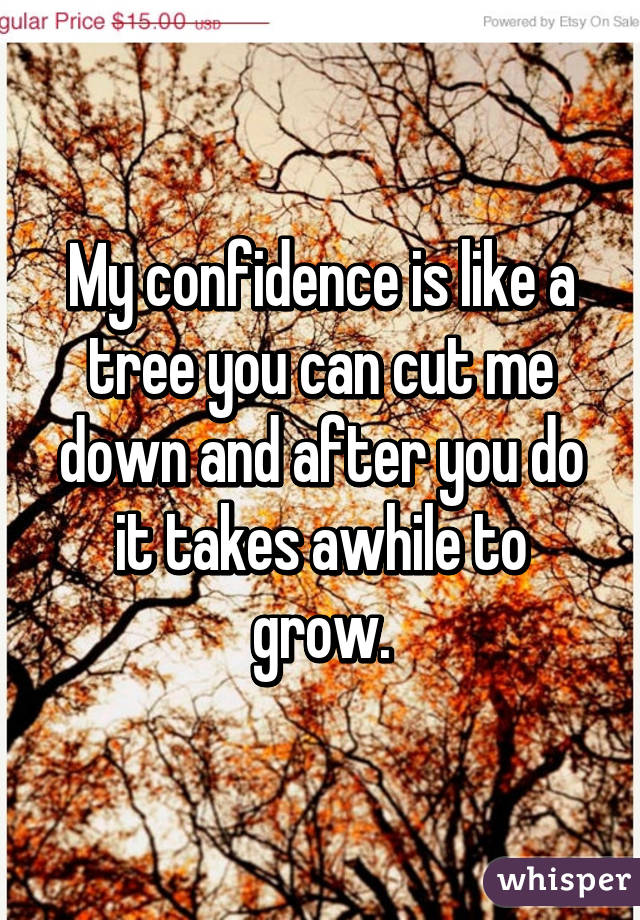 My confidence is like a tree you can cut me down and after you do it takes awhile to grow.