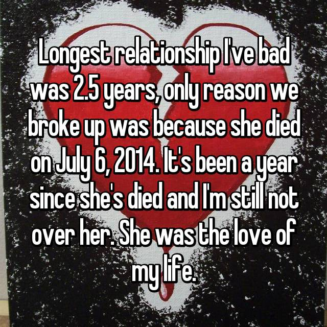 Longest relationship I've bad was 2.5 years, only reason we broke up was because she died on July 6, 2014. It's been a year since she's died and I'm still not over her. She was the love of my life.