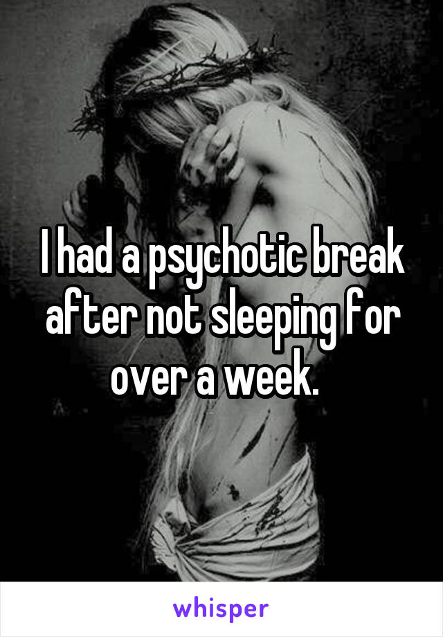 I had a psychotic break after not sleeping for over a week.