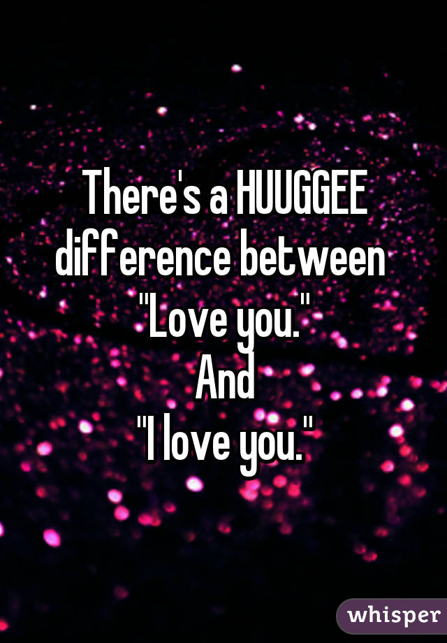 There S A Huuggee Difference Between Love You And I Love You