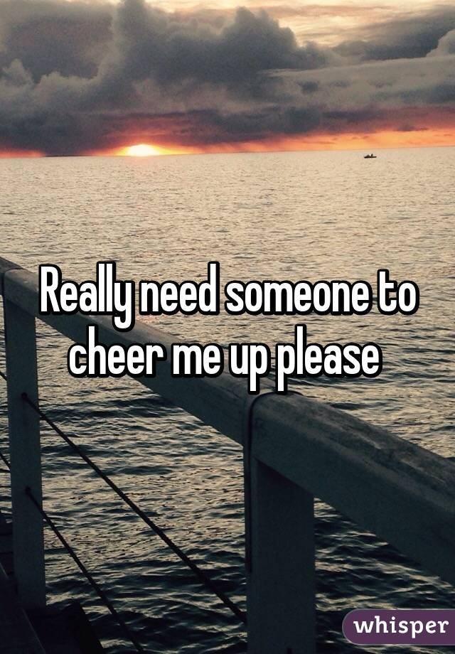Need someone to cheer me up