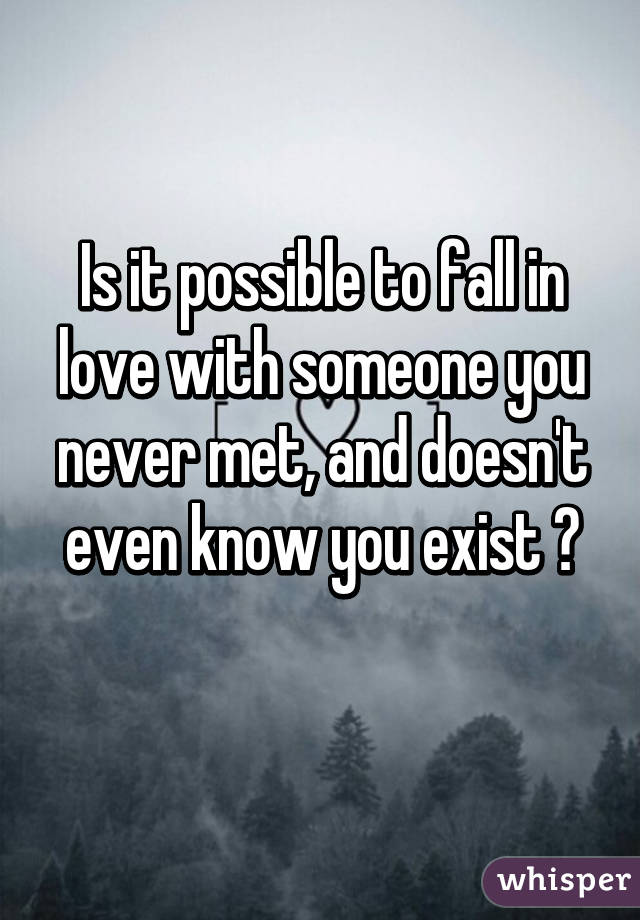Is it possible to fall in love with someone you never met