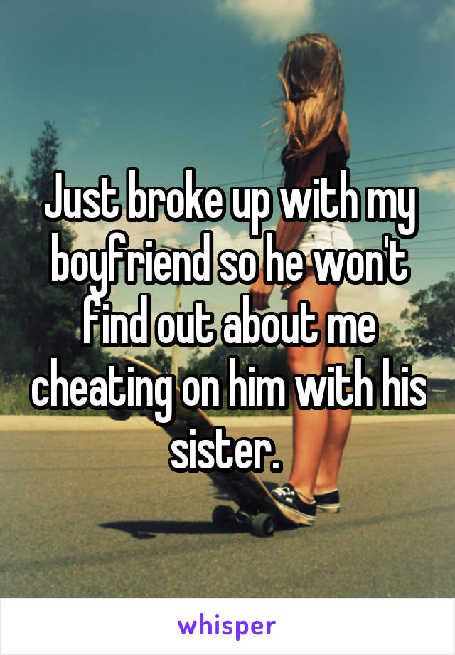 Just broke up with my boyfriend so he won't find out about me cheating on him with his sister.
