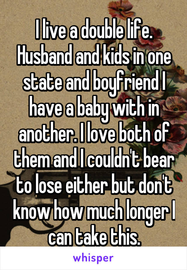 I live a double life. Husband and kids in one state and boyfriend I have a baby with in another. I love both of them and I couldn't bear to lose either but don't know how much longer I can take this.