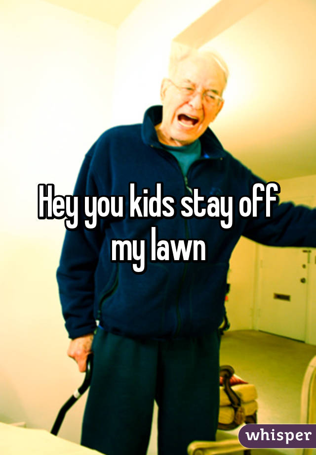 hey you kids stay off my lawn