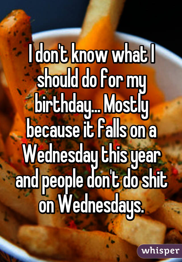 1322e99ad08c I don't know what I should do for my birthday... Mostly because it falls on  a Wednesday ...