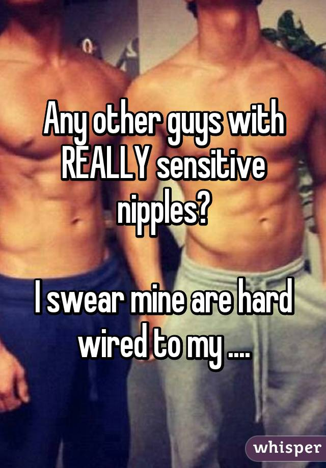Really Sensitive Nipples