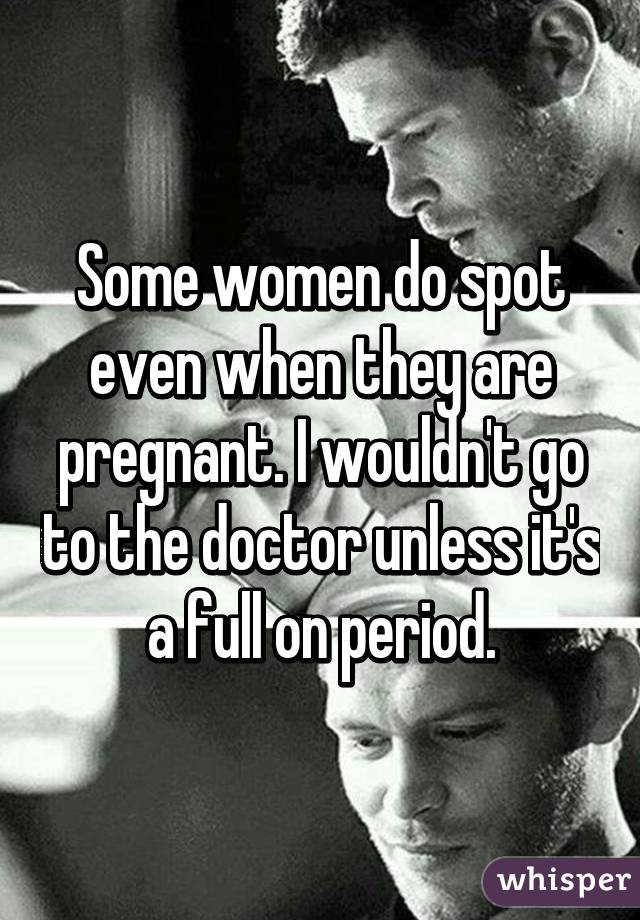 Some women do spot even when they are pregnant. I wouldn't go to the doctor unless it's a full on period.