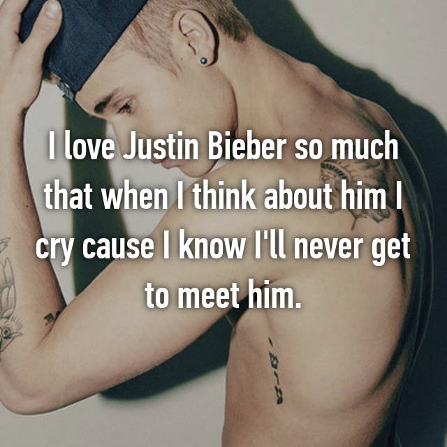 I love Justin Bieber so much that when I think about him I cry cause I know I'll never get to meet him.