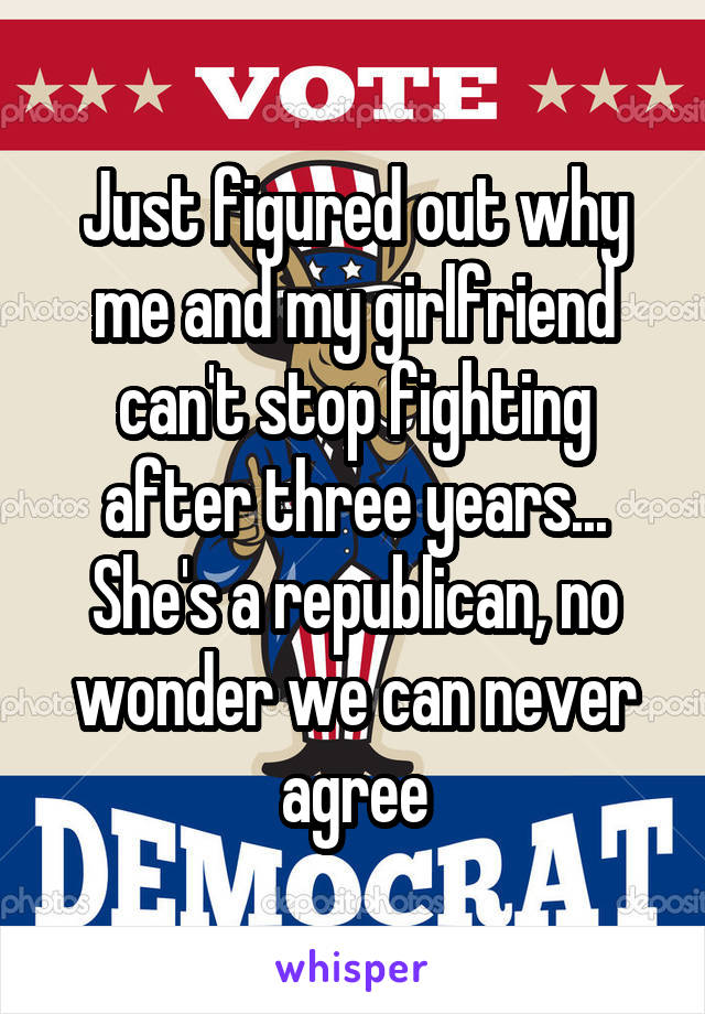 Just figured out why me and my girlfriend can't stop fighting after three years... She's a republican, no wonder we can never agree