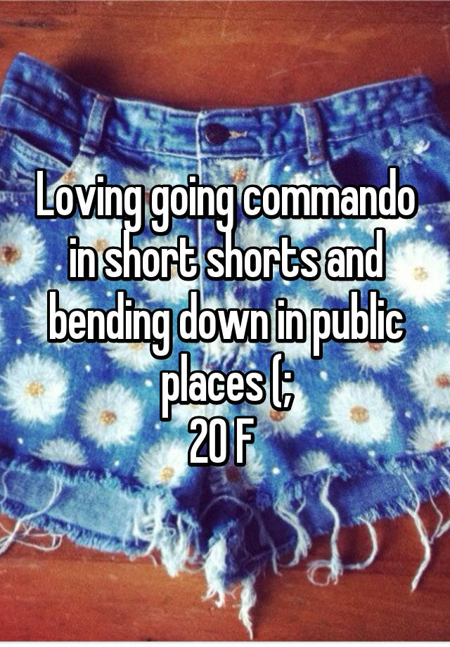 Loving Going Commando In Short Shorts And Bending Down In Public Places 20 F Maybe, two lines in the same poem. whisper
