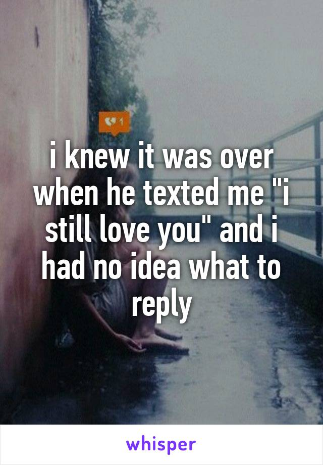 """i knew it was over when he texted me """"i still love you"""" and i had no idea what to reply"""