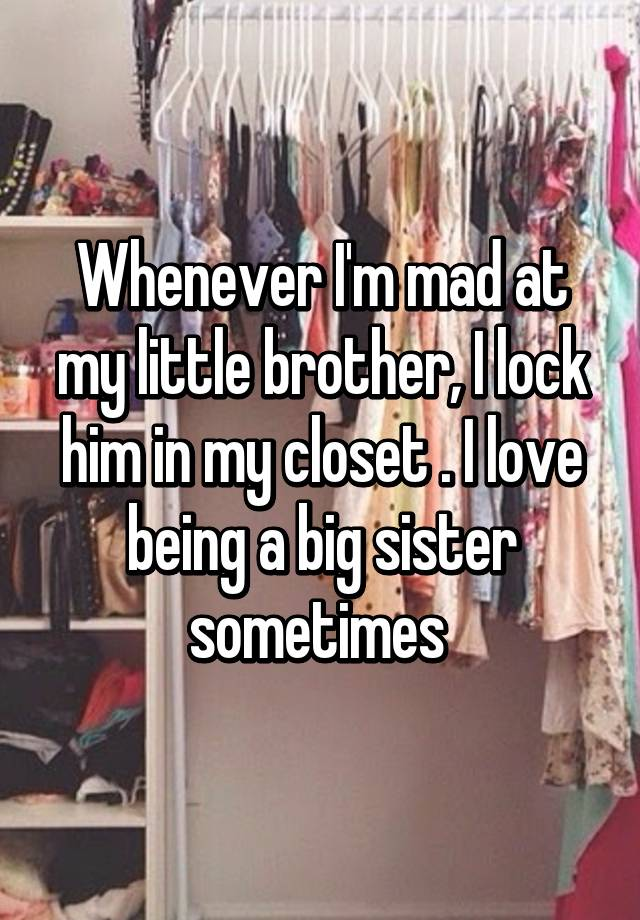 Incroyable Whenever Iu0027m Mad At My Little Brother, I Lock Him In My Closet . I Love  Being A Big Sister Sometimes
