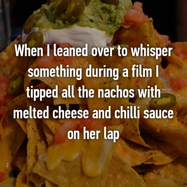 When I leaned over to whisper something during a film I tipped all the nachos with melted cheese and chilli sauce on her lap