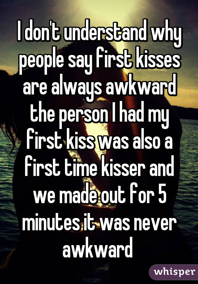 I don't understand why people say first kisses are always