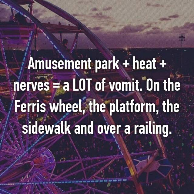 Amusement park + heat + nerves = a LOT of vomit. On the Ferris wheel, the platform, the sidewalk and over a railing.