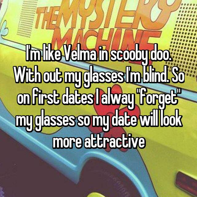"I'm like Velma in scooby doo. With out my glasses I'm blind. So on first dates I alway ""forget"" my glasses so my date will look more attractive"