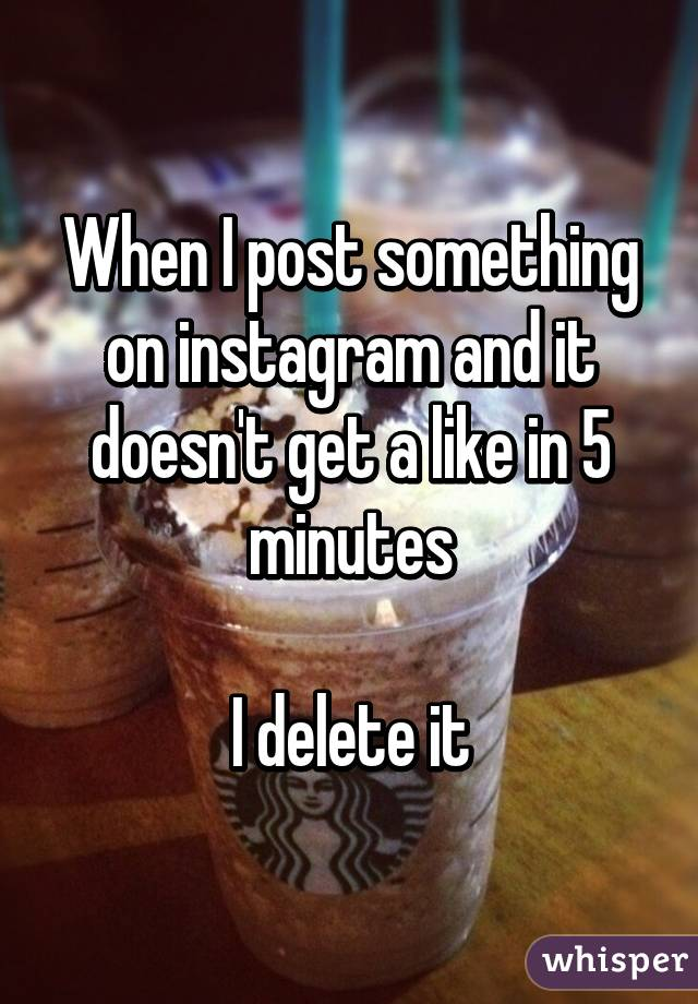 When I post something on instagram and it doesn't get a like in 5 minutes  I delete it