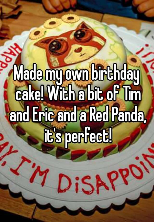 Made My Own Birthday Cake With A Bit Of Tim And Eric And A Red