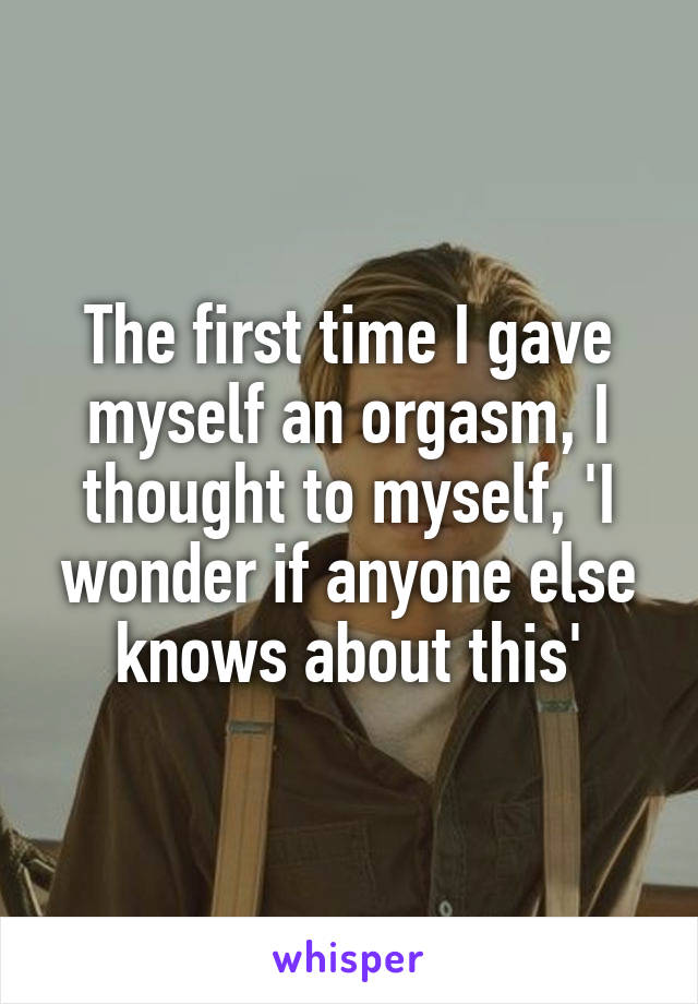 The first time I gave myself an orgasm, I thought to myself, 'I wonder if anyone else knows about this'