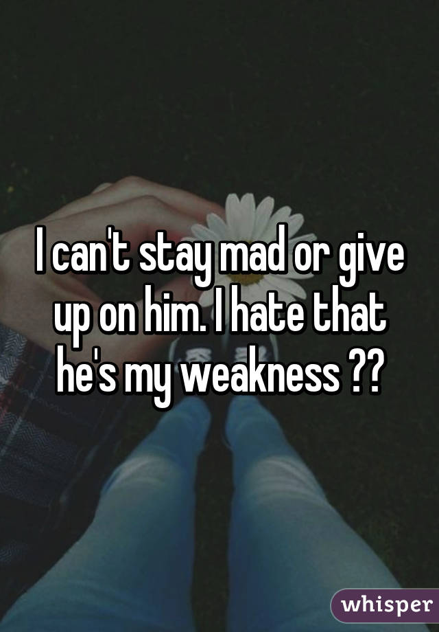 Why can t i stay mad at him