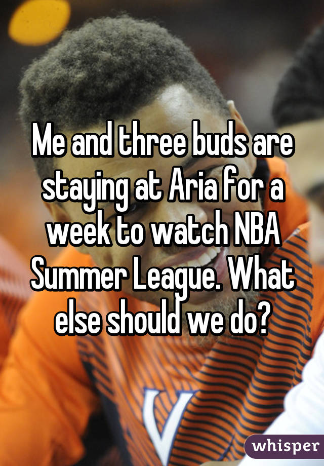 Me and three buds are staying at Aria for a week to watch NBA Summer League. What else should we do?