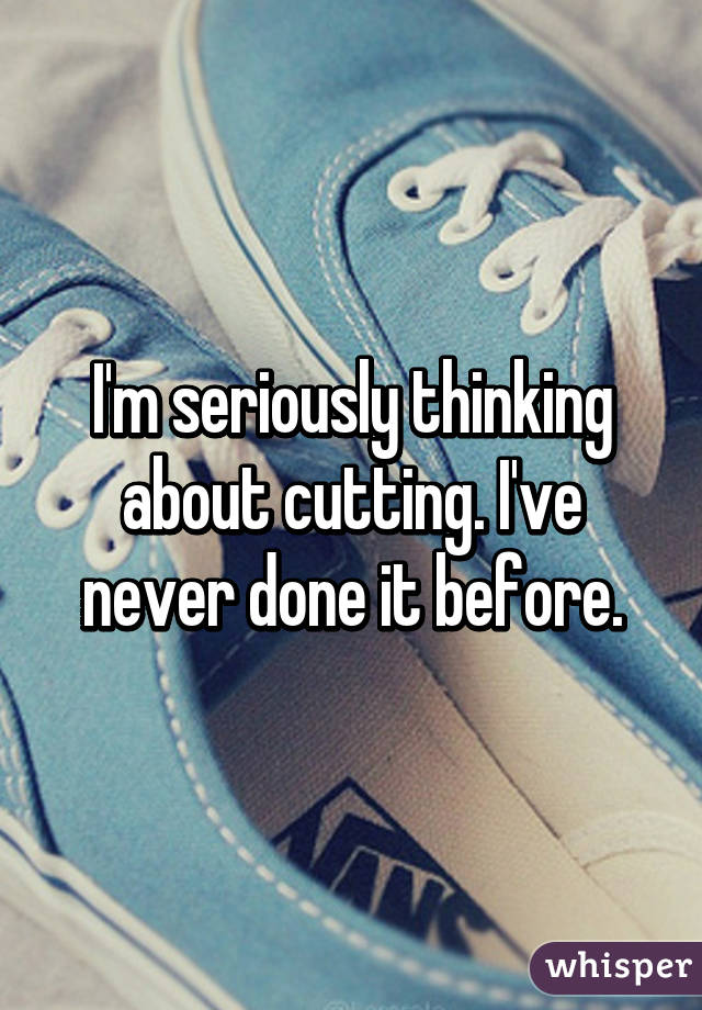 I'm seriously thinking about cutting. I've never done it before.
