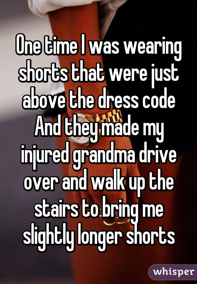 One time I was wearing shorts that were just above the dress code And they made my injured grandma drive over and walk up the stairs to bring me slightly longer shorts