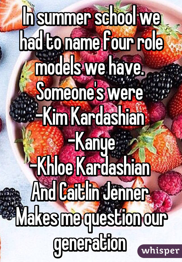 In summer school we had to name four role models we have.  Someone's were  -Kim Kardashian  -Kanye -Khloe Kardashian  And Caitlin Jenner  Makes me question our generation
