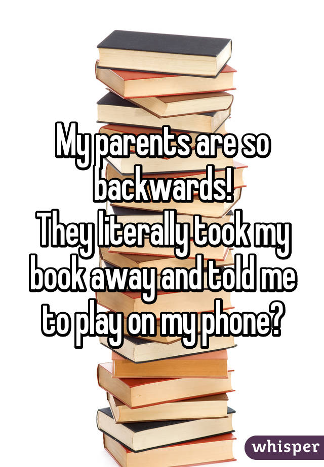 My parents are so backwards! They literally took my book away and told me to play on my phone😒