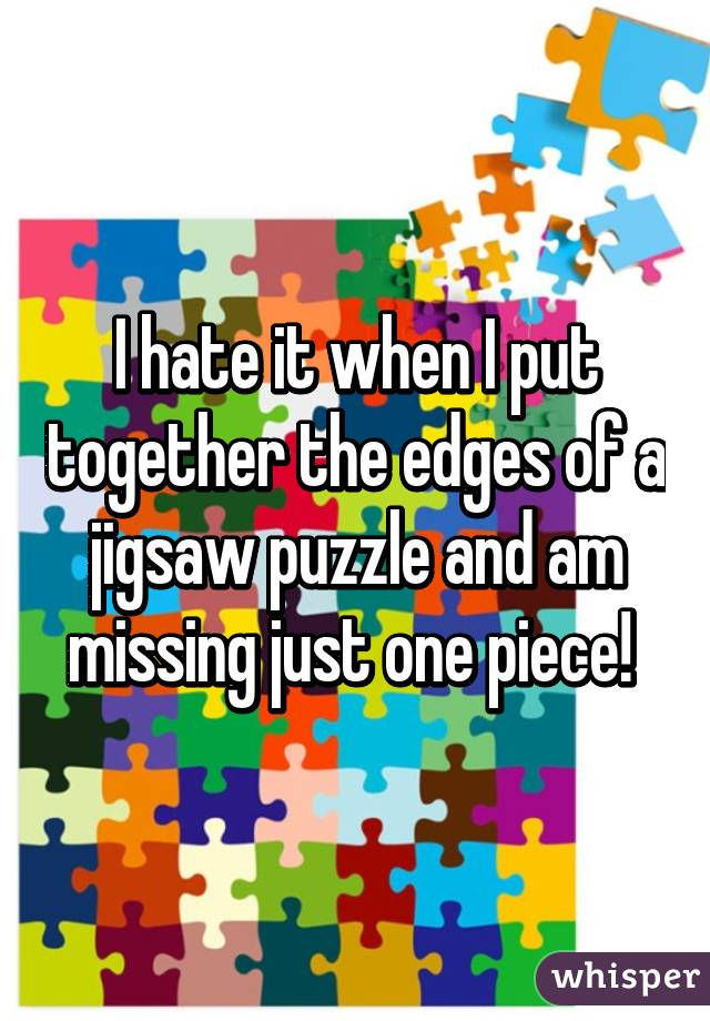 I hate it when I put together the edges of a jigsaw puzzle and am missing just one piece!