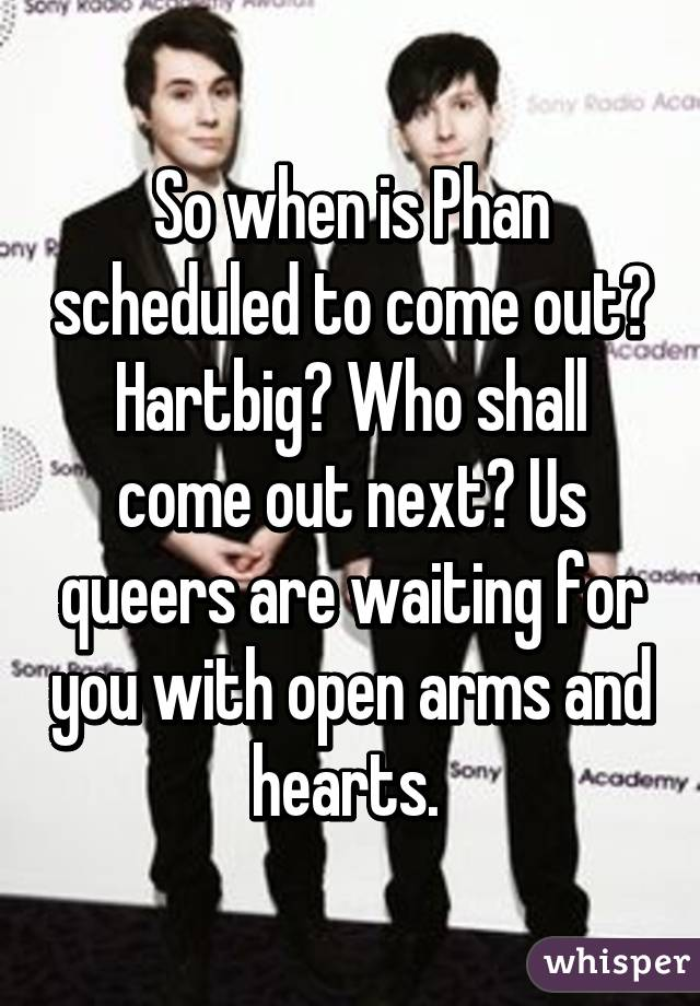 So when is Phan scheduled to come out? Hartbig? Who shall come out next? Us queers are waiting for you with open arms and hearts.