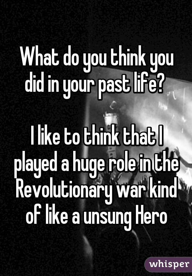 What do you think you did in your past life?   I like to think that I played a huge role in the Revolutionary war kind of like a unsung Hero