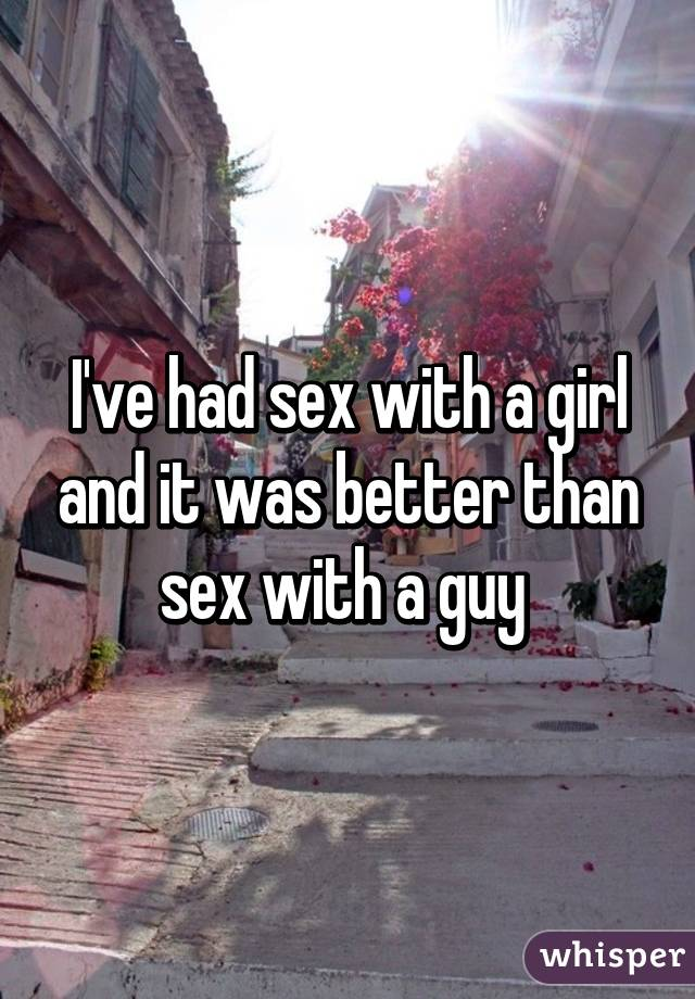 I've had sex with a girl and it was better than sex with a guy
