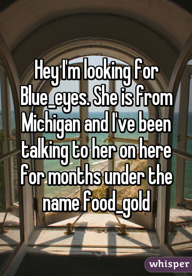 Hey I'm looking for Blue_eyes. She is from Michigan and I've been talking to her on here for months under the name food_gold