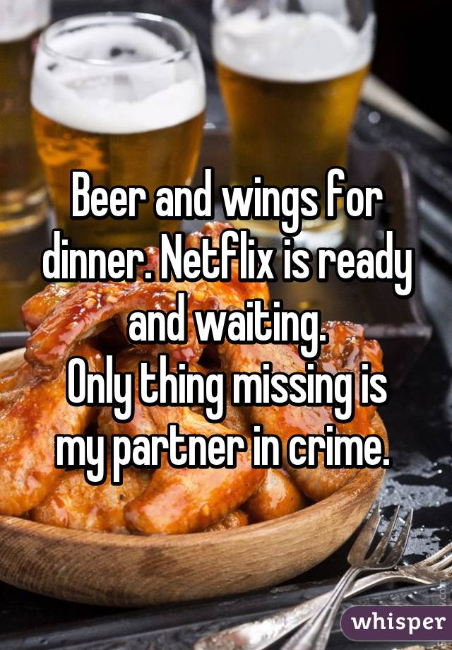 Beer and wings for dinner. Netflix is ready and waiting. Only thing missing is my partner in crime.