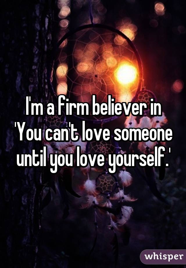 I'm a firm believer in 'You can't love someone until you love yourself.'