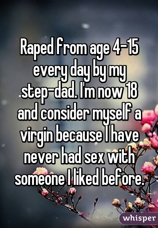 Raped from age 4-15 every day by my step-dad. I'm now 18 and consider myself a virgin because I have never had sex with someone I liked before.