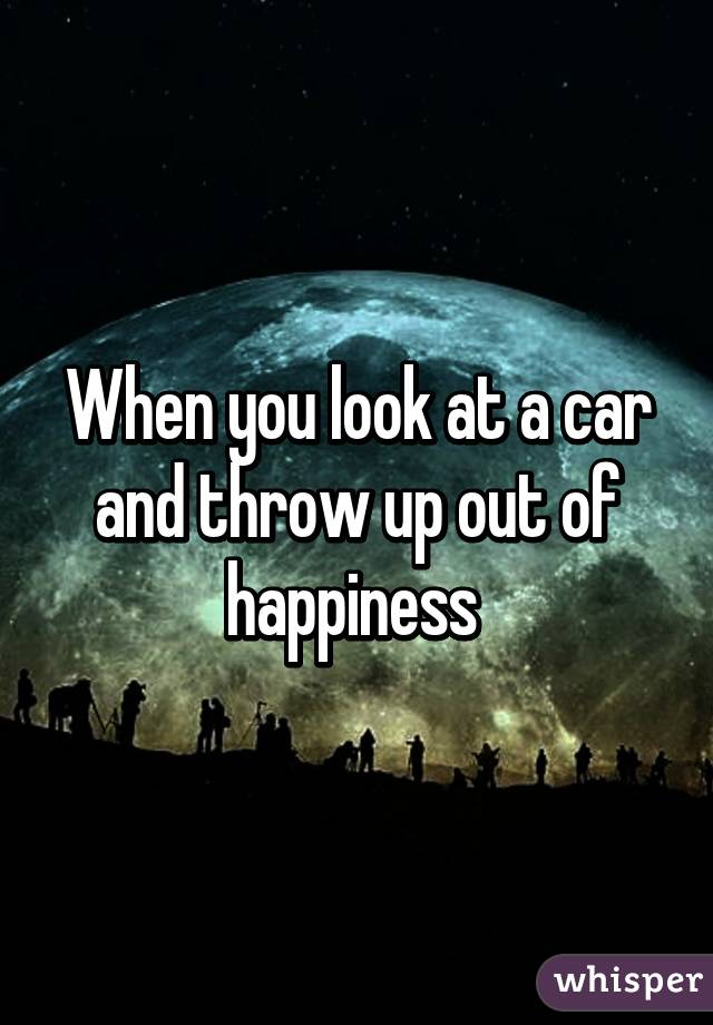 When you look at a car and throw up out of happiness