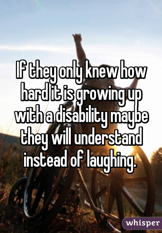 If they only knew how hard it is growing up with a disability maybe they will understand instead of laughing.