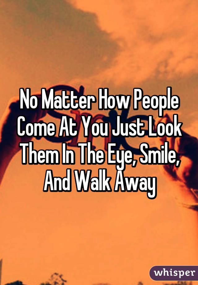 No Matter How People Come At You Just Look Them In The Eye, Smile, And Walk Away