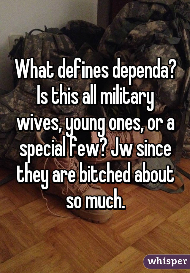 What defines dependa? Is this all military wives, young ones, or a special few? Jw since they are bitched about so much.