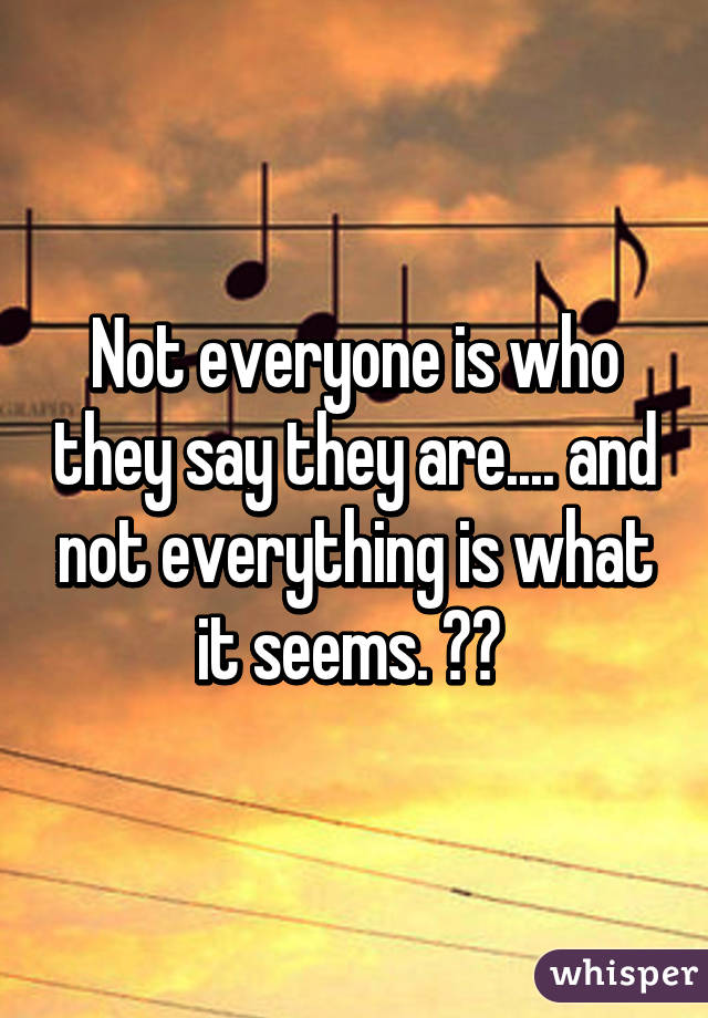 Not everyone is who they say they are.... and not everything is what it seems. 😐😑