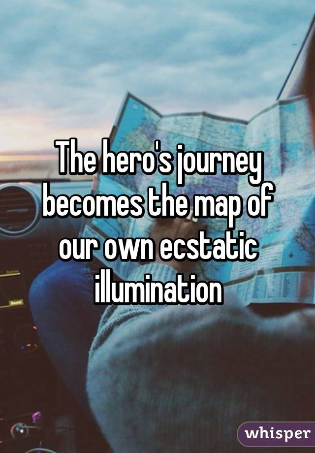The hero's journey becomes the map of our own ecstatic illumination