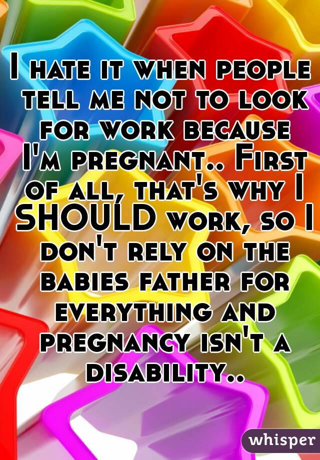 I hate it when people tell me not to look for work because I'm pregnant.. First of all, that's why I SHOULD work, so I don't rely on the babies father for everything and pregnancy isn't a disability..