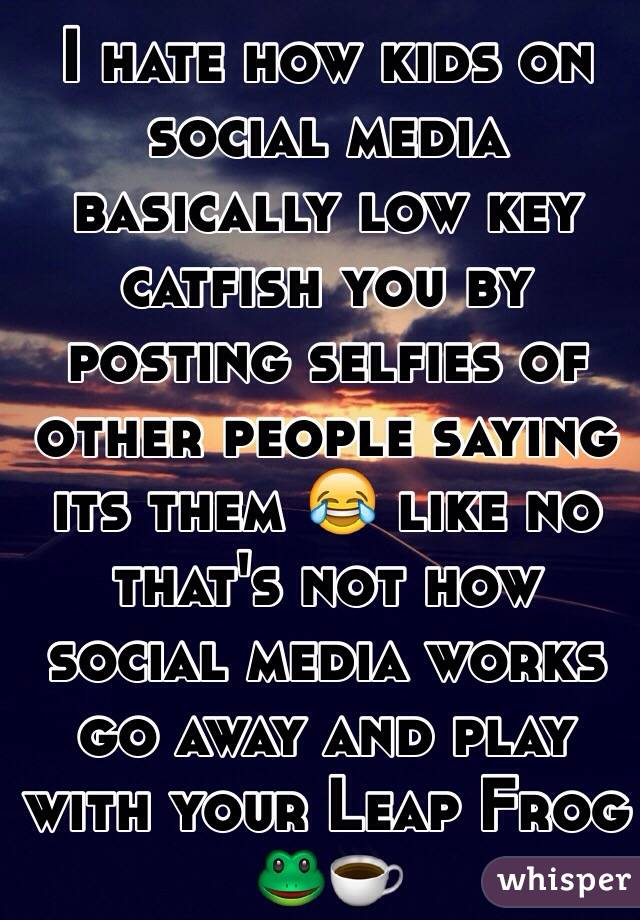 I hate how kids on social media basically low key catfish you by posting selfies of other people saying its them 😂 like no that's not how social media works go away and play with your Leap Frog 🐸☕️