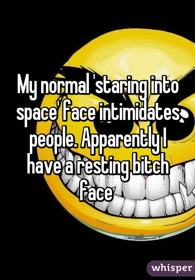 My normal 'staring into space' face intimidates people. Apparently I have a resting bitch face