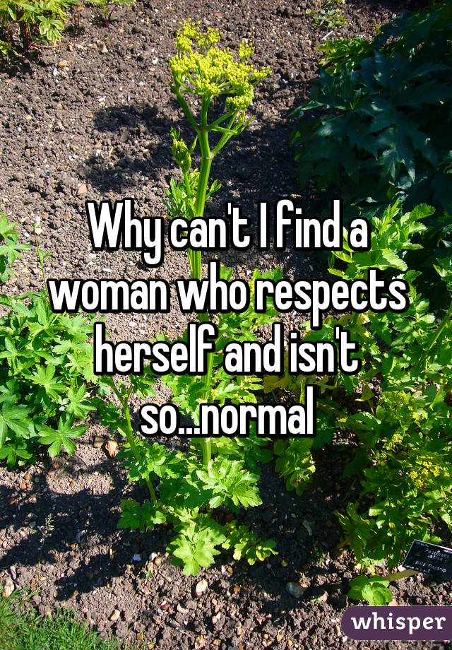Why can't I find a woman who respects herself and isn't so...normal