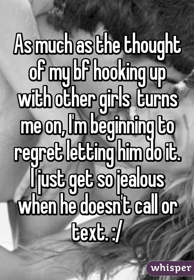 As much as the thought of my bf hooking up with other girls  turns me on, I'm beginning to regret letting him do it. I just get so jealous when he doesn't call or text. :/
