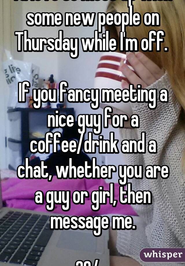 I'd love to meet up with some new people on Thursday while I'm off.   If you fancy meeting a nice guy for a coffee/drink and a chat, whether you are a guy or girl, then message me.  29/m